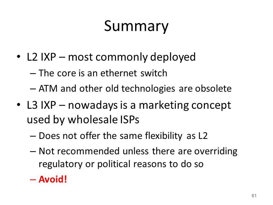 Summary L2 IXP – most commonly deployed – The core is an ethernet switch – ATM and other old technologies are obsolete L3 IXP – nowadays is a marketin