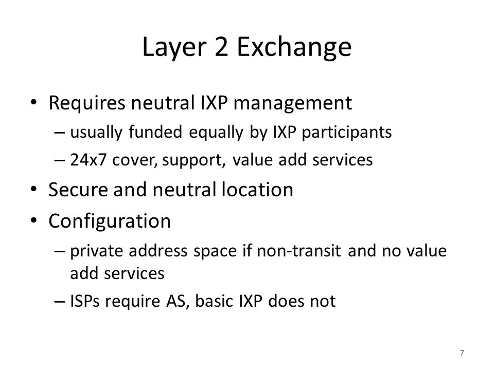 Layer 2 Exchange Requires neutral IXP management – usually funded equally by IXP participants – 24x7 cover, support, value add services Secure and neu