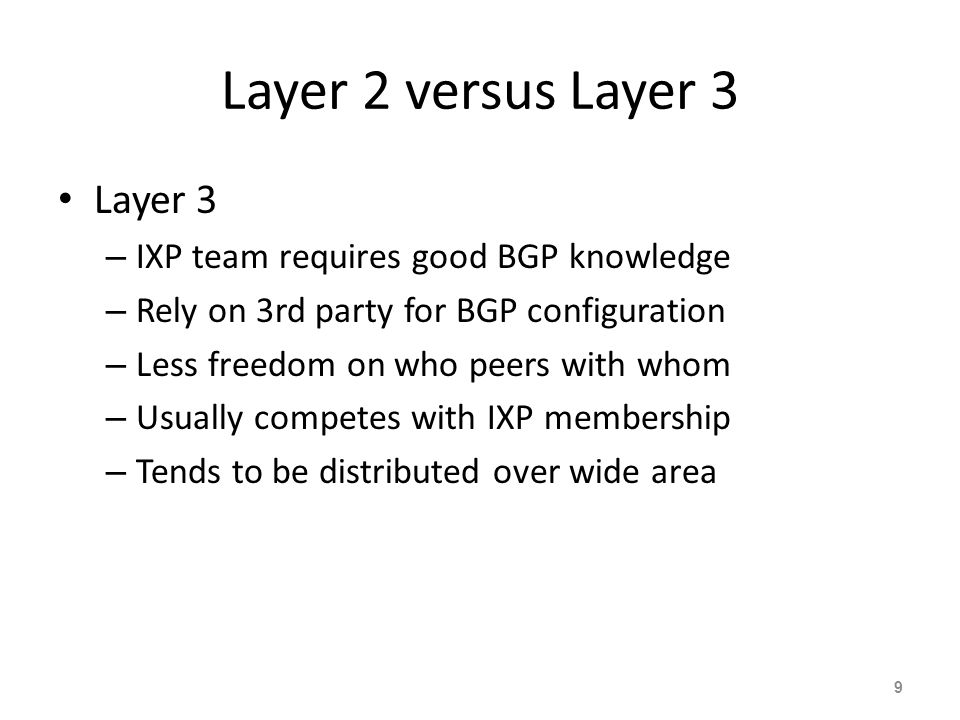 Layer 2 versus Layer 3 Layer 3 – IXP team requires good BGP knowledge – Rely on 3rd party for BGP configuration – Less freedom on who peers with whom