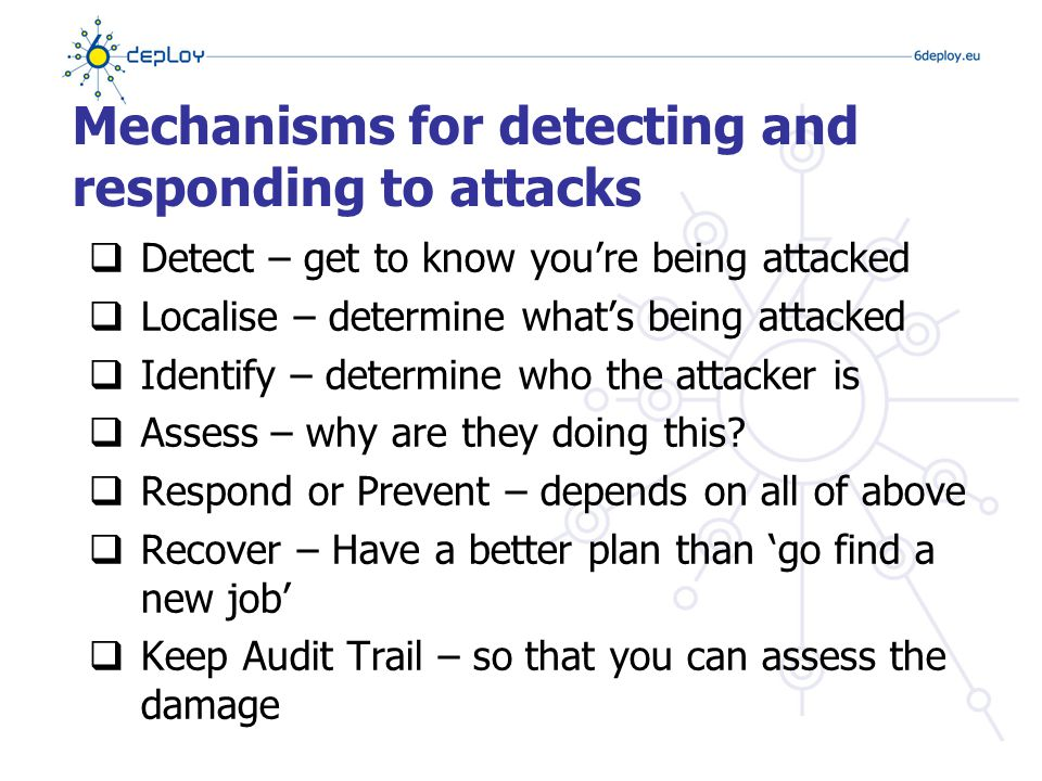Mechanisms for detecting and responding to attacks  Detect – get to know you're being attacked  Localise – determine what's being attacked  Identify – determine who the attacker is  Assess – why are they doing this.