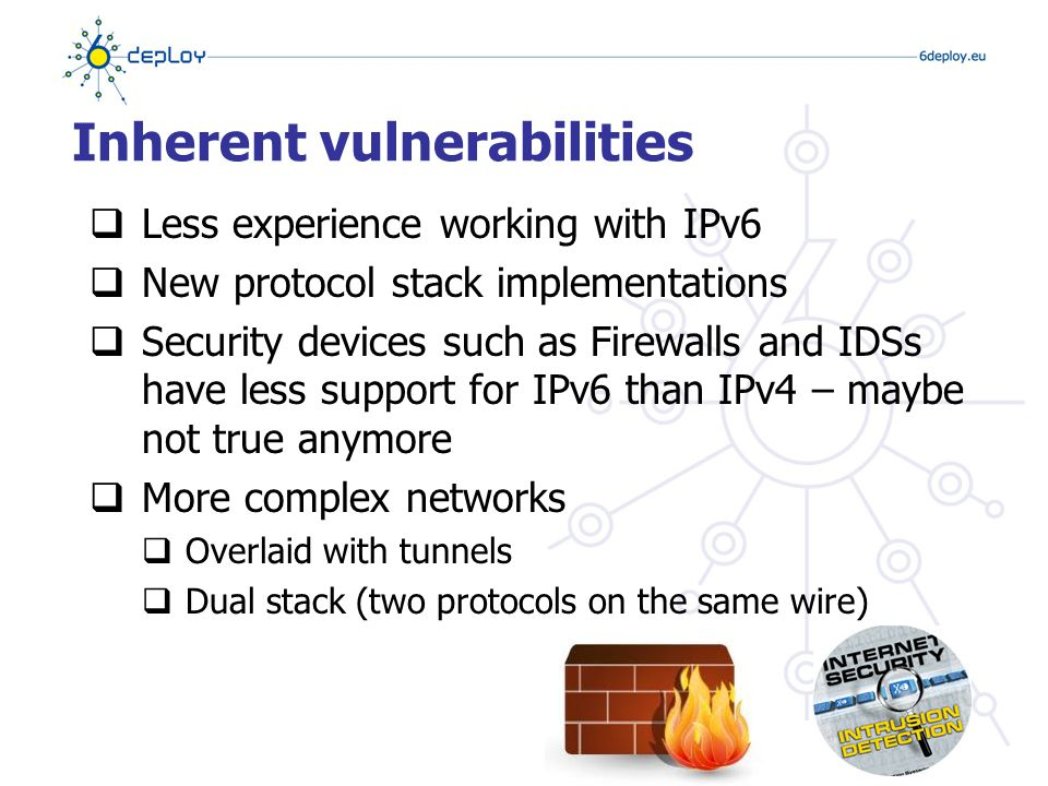 Inherent vulnerabilities  Less experience working with IPv6  New protocol stack implementations  Security devices such as Firewalls and IDSs have less support for IPv6 than IPv4 – maybe not true anymore  More complex networks  Overlaid with tunnels  Dual stack (two protocols on the same wire)