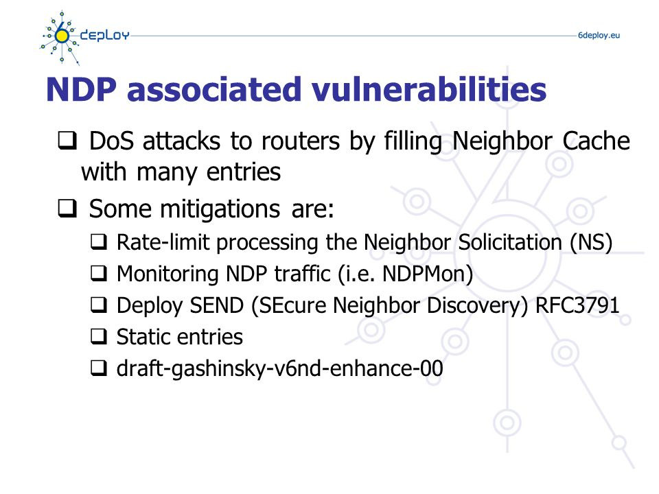 NDP associated vulnerabilities  DoS attacks to routers by filling Neighbor Cache with many entries  Some mitigations are:  Rate-limit processing the Neighbor Solicitation (NS)  Monitoring NDP traffic (i.e.