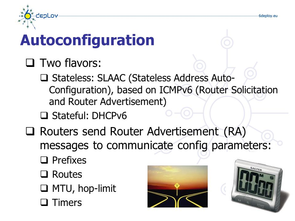 Autoconfiguration  Two flavors:  Stateless: SLAAC (Stateless Address Auto- Configuration), based on ICMPv6 (Router Solicitation and Router Advertisement)  Stateful: DHCPv6  Routers send Router Advertisement (RA) messages to communicate config parameters:  Prefixes  Routes  MTU, hop-limit  Timers