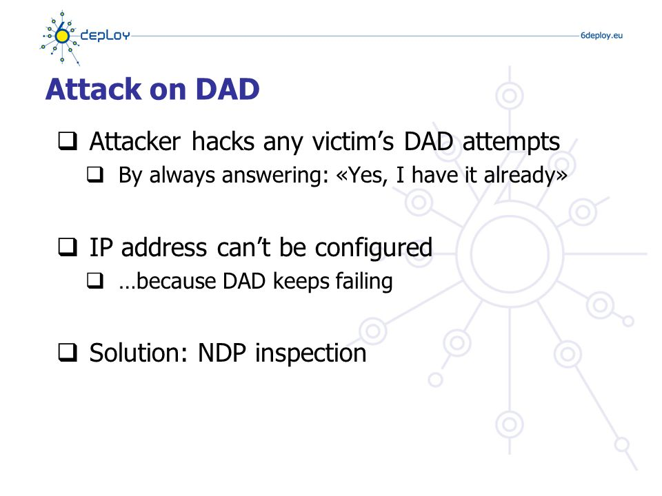 Attack on DAD  Attacker hacks any victim's DAD attempts  By always answering: «Yes, I have it already»  IP address can't be configured  …because DAD keeps failing  Solution: NDP inspection