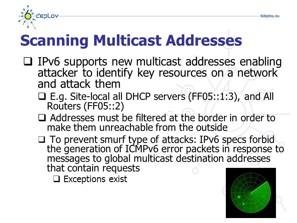 Scanning Multicast Addresses  IPv6 supports new multicast addresses enabling attacker to identify key resources on a network and attack them  E.g.