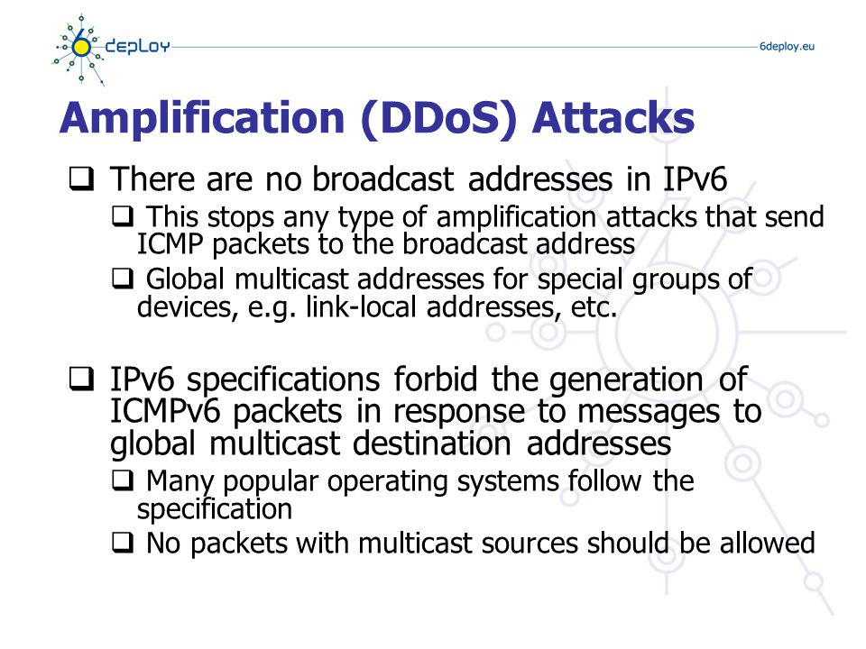 Amplification (DDoS) Attacks  There are no broadcast addresses in IPv6  This stops any type of amplification attacks that send ICMP packets to the broadcast address  Global multicast addresses for special groups of devices, e.g.