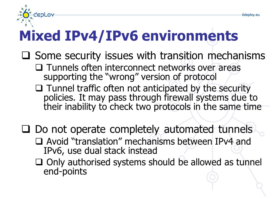 Mixed IPv4/IPv6 environments  Some security issues with transition mechanisms  Tunnels often interconnect networks over areas supporting the wrong version of protocol  Tunnel traffic often not anticipated by the security policies.