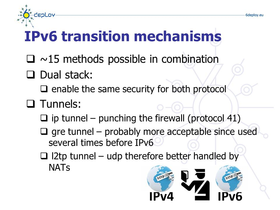 IPv6 transition mechanisms  ~15 methods possible in combination  Dual stack:  enable the same security for both protocol  Tunnels:  ip tunnel – punching the firewall (protocol 41)  gre tunnel – probably more acceptable since used several times before IPv6  l2tp tunnel – udp therefore better handled by NATs