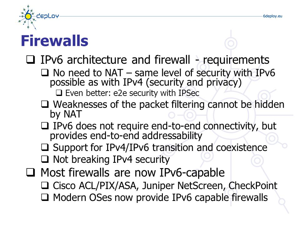 Firewalls  IPv6 architecture and firewall - requirements  No need to NAT – same level of security with IPv6 possible as with IPv4 (security and privacy)  Even better: e2e security with IPSec  Weaknesses of the packet filtering cannot be hidden by NAT  IPv6 does not require end-to-end connectivity, but provides end-to-end addressability  Support for IPv4/IPv6 transition and coexistence  Not breaking IPv4 security  Most firewalls are now IPv6-capable  Cisco ACL/PIX/ASA, Juniper NetScreen, CheckPoint  Modern OSes now provide IPv6 capable firewalls