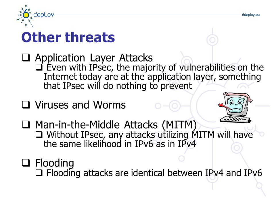 Other threats  Application Layer Attacks  Even with IPsec, the majority of vulnerabilities on the Internet today are at the application layer, something that IPsec will do nothing to prevent  Viruses and Worms  Man-in-the-Middle Attacks (MITM)  Without IPsec, any attacks utilizing MITM will have the same likelihood in IPv6 as in IPv4  Flooding  Flooding attacks are identical between IPv4 and IPv6