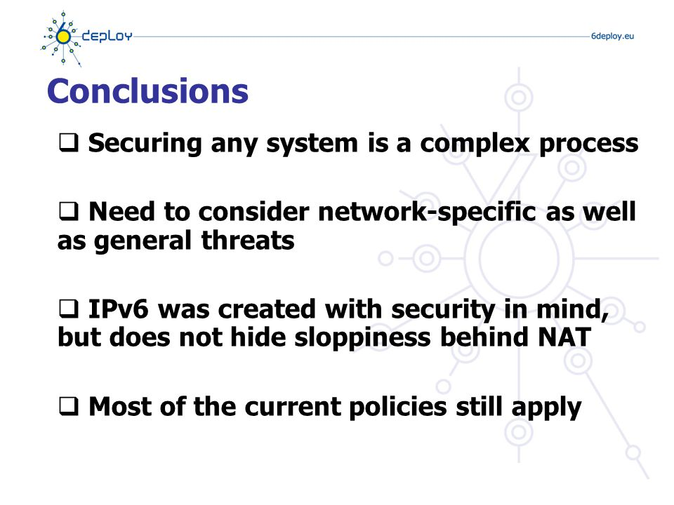 Conclusions  Securing any system is a complex process  Need to consider network-specific as well as general threats  IPv6 was created with security in mind, but does not hide sloppiness behind NAT  Most of the current policies still apply