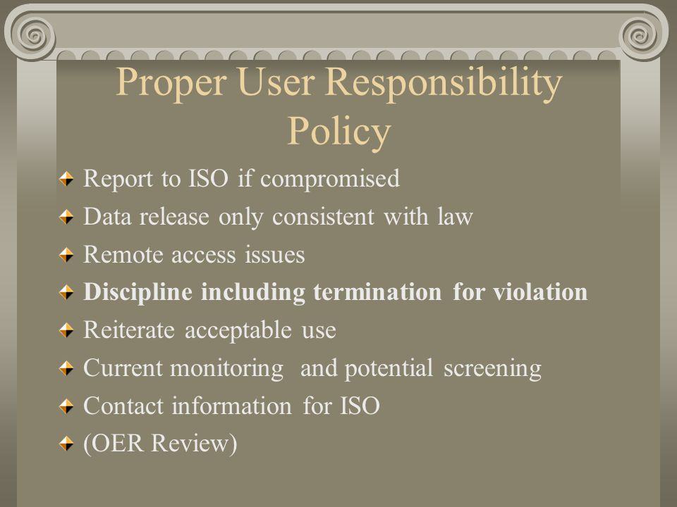 Proper User Responsibility Policy Report to ISO if compromised Data release only consistent with law Remote access issues Discipline including termina