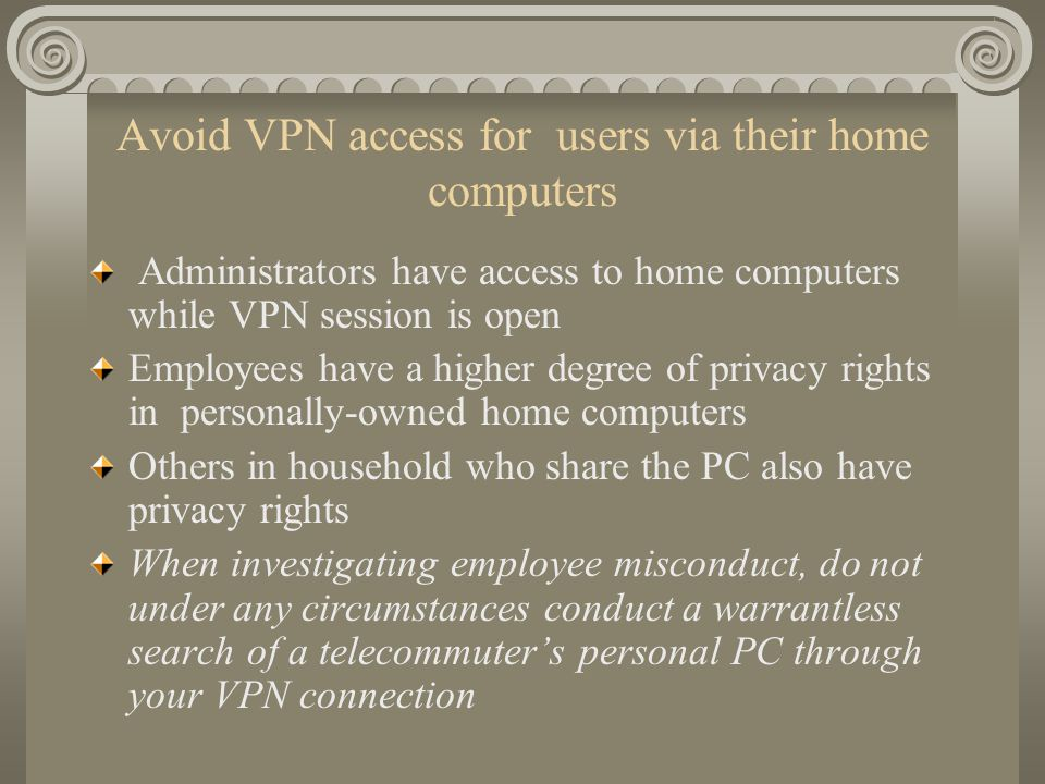 Avoid VPN access for users via their home computers Administrators have access to home computers while VPN session is open Employees have a higher deg