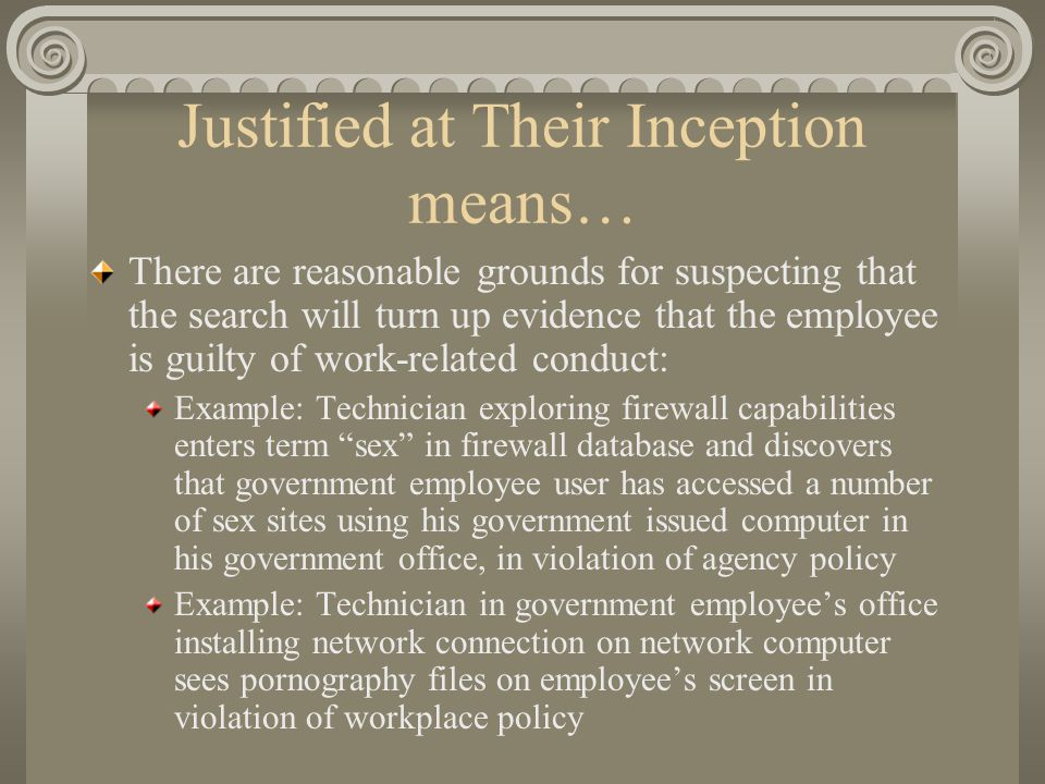Justified at Their Inception means… There are reasonable grounds for suspecting that the search will turn up evidence that the employee is guilty of work-related conduct: Example: Technician exploring firewall capabilities enters term sex in firewall database and discovers that government employee user has accessed a number of sex sites using his government issued computer in his government office, in violation of agency policy Example: Technician in government employee's office installing network connection on network computer sees pornography files on employee's screen in violation of workplace policy