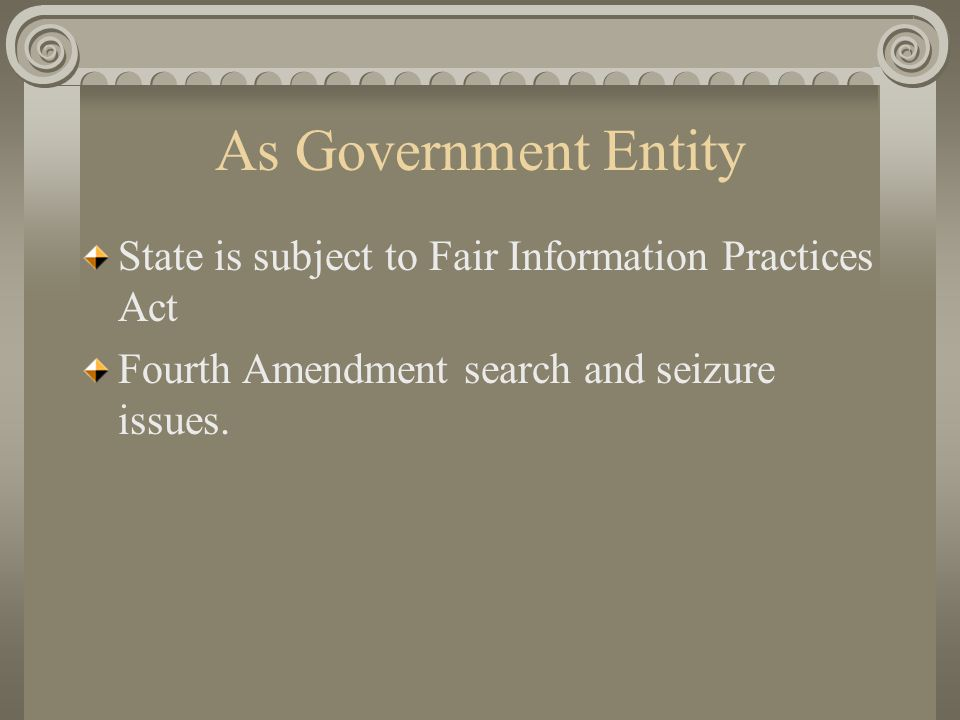 As Government Entity State is subject to Fair Information Practices Act Fourth Amendment search and seizure issues.