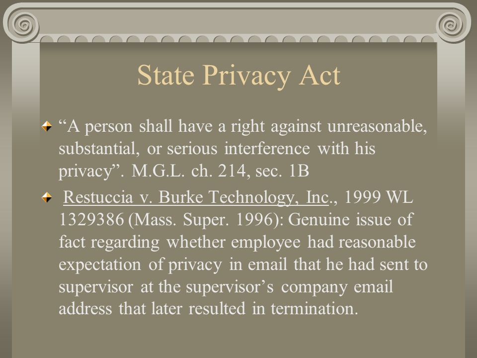 "State Privacy Act ""A person shall have a right against unreasonable, substantial, or serious interference with his privacy"". M.G.L. ch. 214, sec. 1B R"
