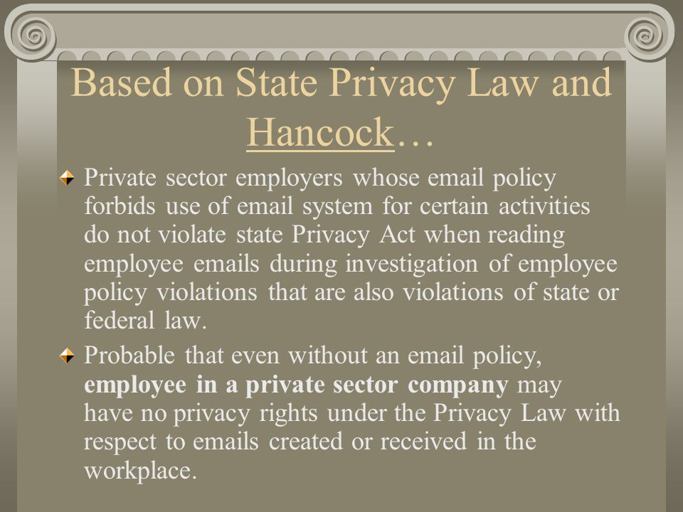 Based on State Privacy Law and Hancock… Private sector employers whose email policy forbids use of email system for certain activities do not violate state Privacy Act when reading employee emails during investigation of employee policy violations that are also violations of state or federal law.