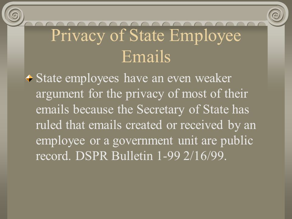 Privacy of State Employee Emails State employees have an even weaker argument for the privacy of most of their emails because the Secretary of State has ruled that emails created or received by an employee or a government unit are public record.