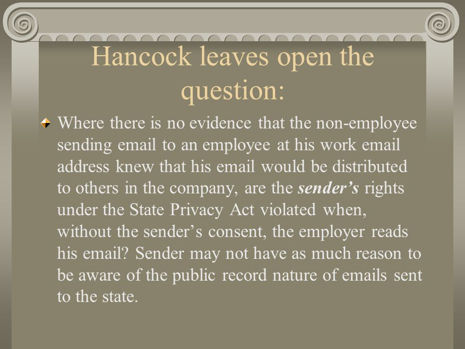 Hancock leaves open the question: Where there is no evidence that the non-employee sending email to an employee at his work email address knew that his email would be distributed to others in the company, are the sender's rights under the State Privacy Act violated when, without the sender's consent, the employer reads his email.