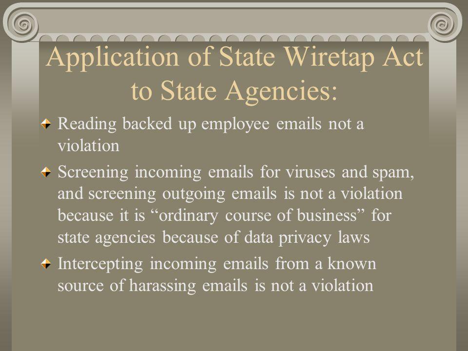 Application of State Wiretap Act to State Agencies: Reading backed up employee emails not a violation Screening incoming emails for viruses and spam,