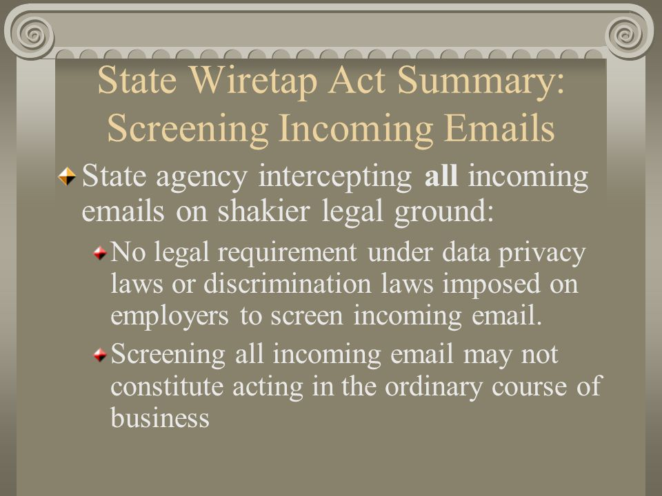 State Wiretap Act Summary: Screening Incoming Emails State agency intercepting all incoming emails on shakier legal ground: No legal requirement under