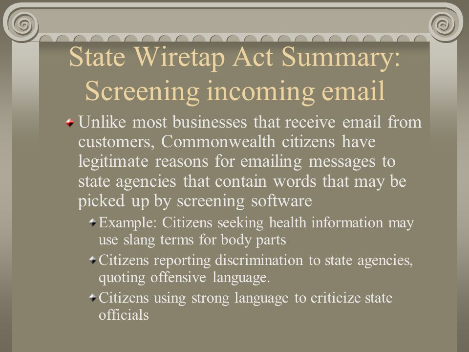 State Wiretap Act Summary: Screening incoming email Unlike most businesses that receive email from customers, Commonwealth citizens have legitimate re