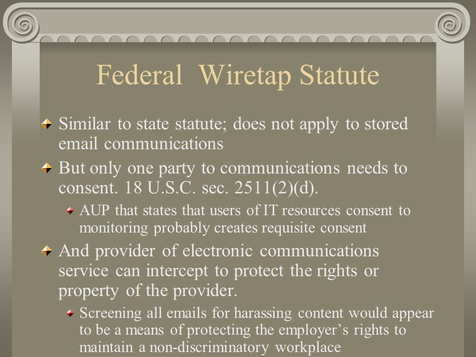 Federal Wiretap Statute Similar to state statute; does not apply to stored email communications But only one party to communications needs to consent.