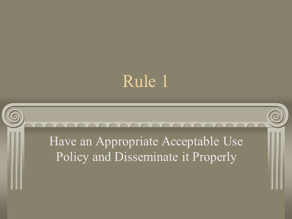 Rule 1 Have an Appropriate Acceptable Use Policy and Disseminate it Properly