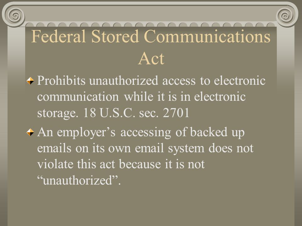 Federal Stored Communications Act Prohibits unauthorized access to electronic communication while it is in electronic storage.