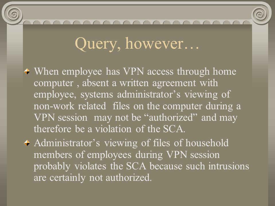 Query, however… When employee has VPN access through home computer, absent a written agreement with employee, systems administrator's viewing of non-work related files on the computer during a VPN session may not be authorized and may therefore be a violation of the SCA.