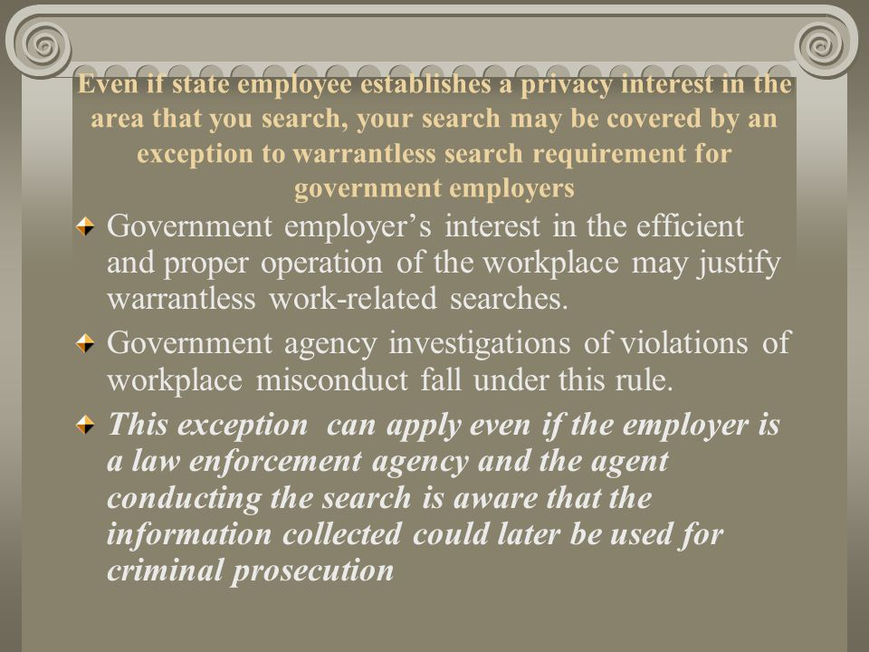Even if state employee establishes a privacy interest in the area that you search, your search may be covered by an exception to warrantless search requirement for government employers Government employer's interest in the efficient and proper operation of the workplace may justify warrantless work-related searches.
