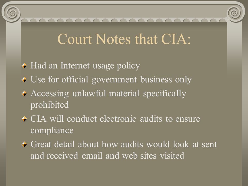Court Notes that CIA: Had an Internet usage policy Use for official government business only Accessing unlawful material specifically prohibited CIA will conduct electronic audits to ensure compliance Great detail about how audits would look at sent and received email and web sites visited