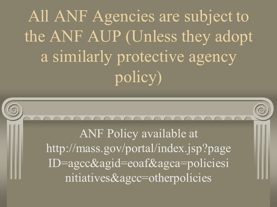 All ANF Agencies are subject to the ANF AUP (Unless they adopt a similarly protective agency policy) ANF Policy available at http://mass.gov/portal/index.jsp?page ID=agcc&agid=eoaf&agca=policiesi nitiatives&agcc=otherpolicies