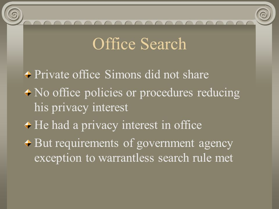 Office Search Private office Simons did not share No office policies or procedures reducing his privacy interest He had a privacy interest in office But requirements of government agency exception to warrantless search rule met