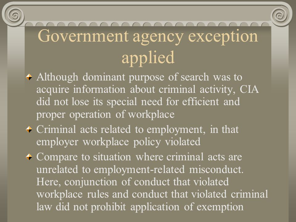 Government agency exception applied Although dominant purpose of search was to acquire information about criminal activity, CIA did not lose its special need for efficient and proper operation of workplace Criminal acts related to employment, in that employer workplace policy violated Compare to situation where criminal acts are unrelated to employment-related misconduct.