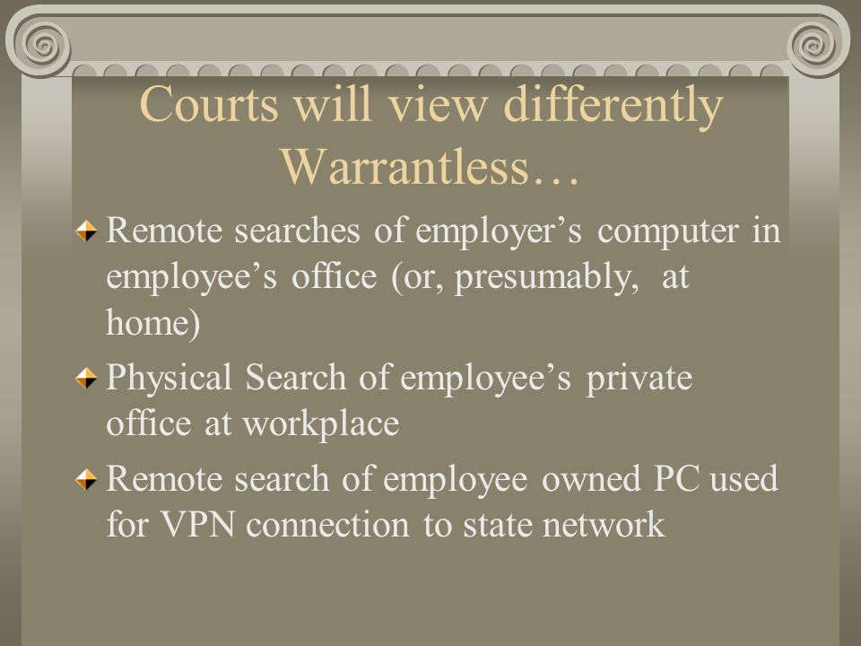Courts will view differently Warrantless… Remote searches of employer's computer in employee's office (or, presumably, at home) Physical Search of emp