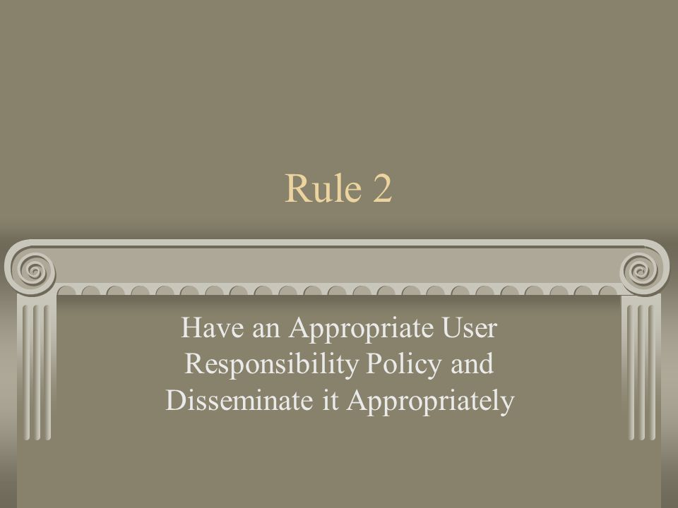 Rule 2 Have an Appropriate User Responsibility Policy and Disseminate it Appropriately