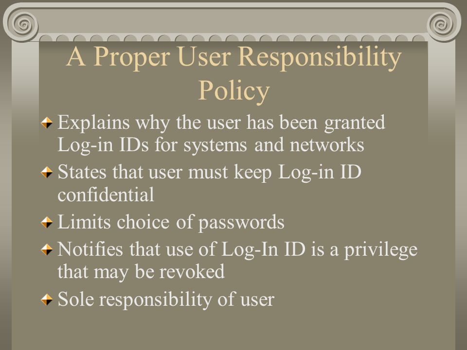 A Proper User Responsibility Policy Explains why the user has been granted Log-in IDs for systems and networks States that user must keep Log-in ID co