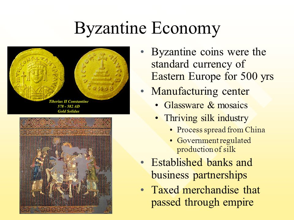 Byzantine Economy Byzantine coins were the standard currency of Eastern Europe for 500 yrs Manufacturing center Glassware & mosaics Thriving silk indu