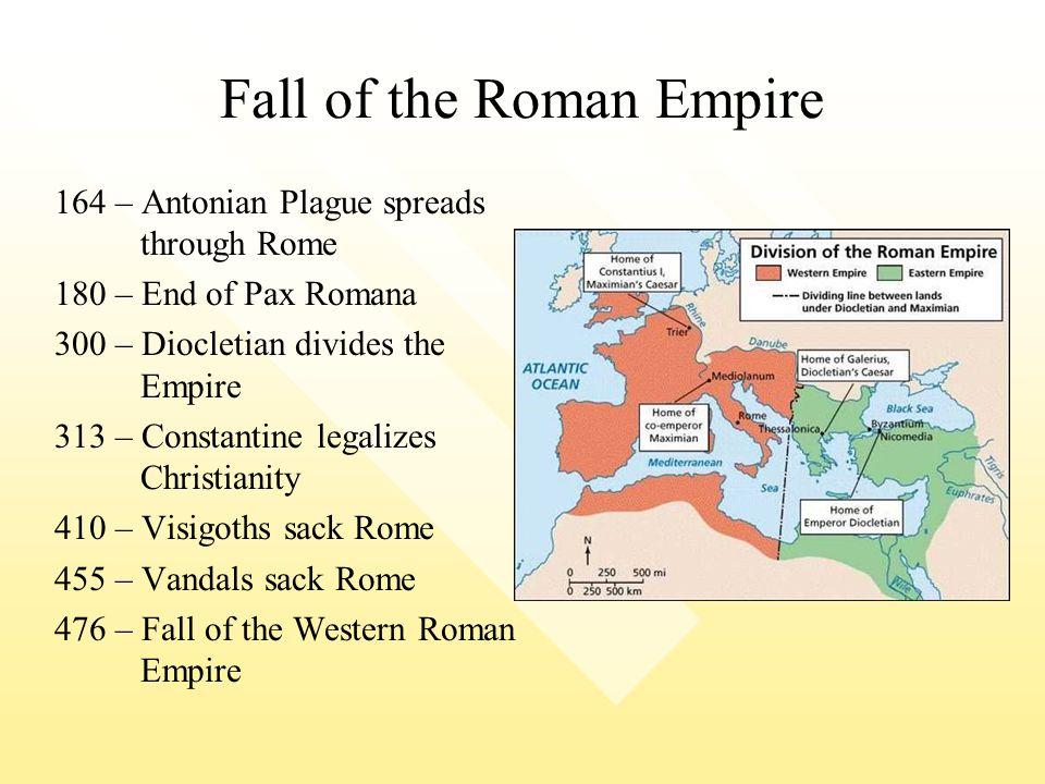 Fall of the Roman Empire 164 – Antonian Plague spreads through Rome 180 – End of Pax Romana 300 – Diocletian divides the Empire 313 – Constantine lega