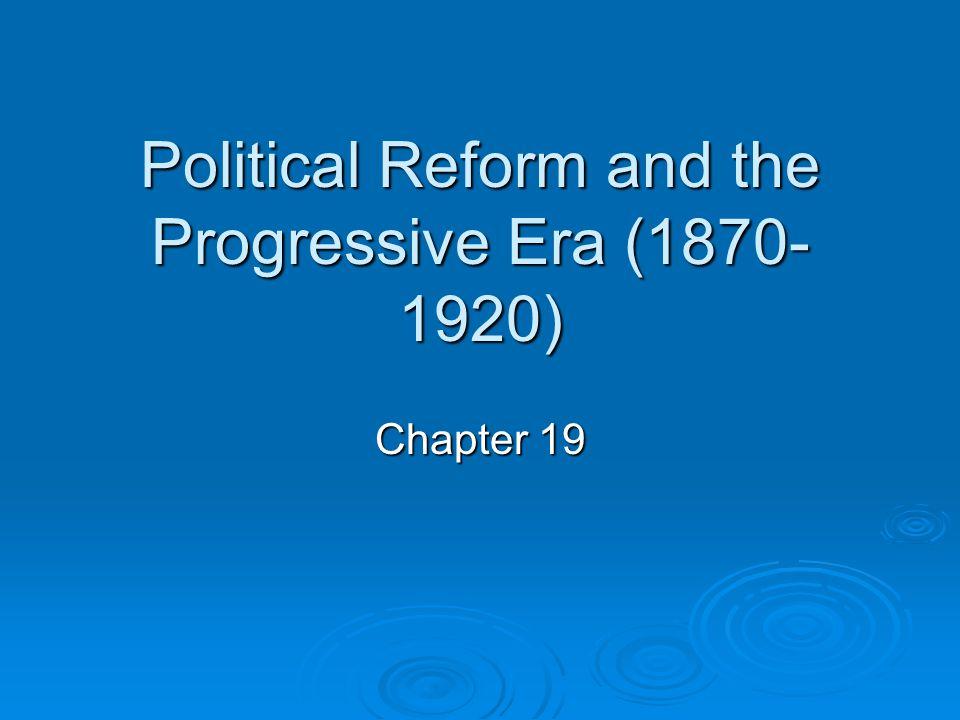 Political Reform and the Progressive Era (1870- 1920) Chapter 19