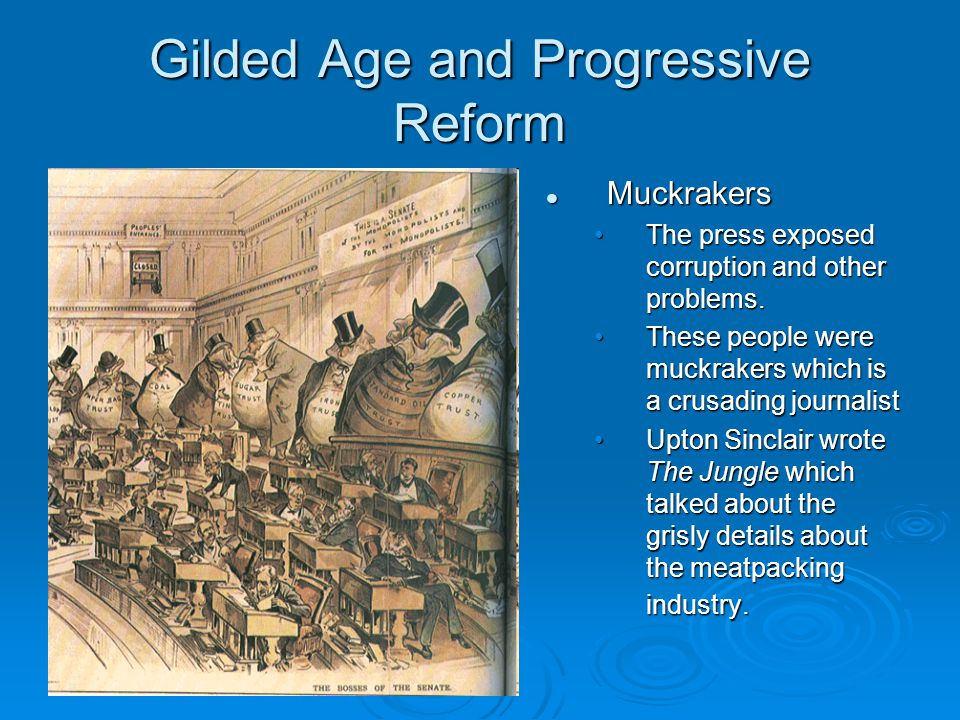 Gilded Age and Progressive Reform Muckrakers The press exposed corruption and other problems. These people were muckrakers which is a crusading journa