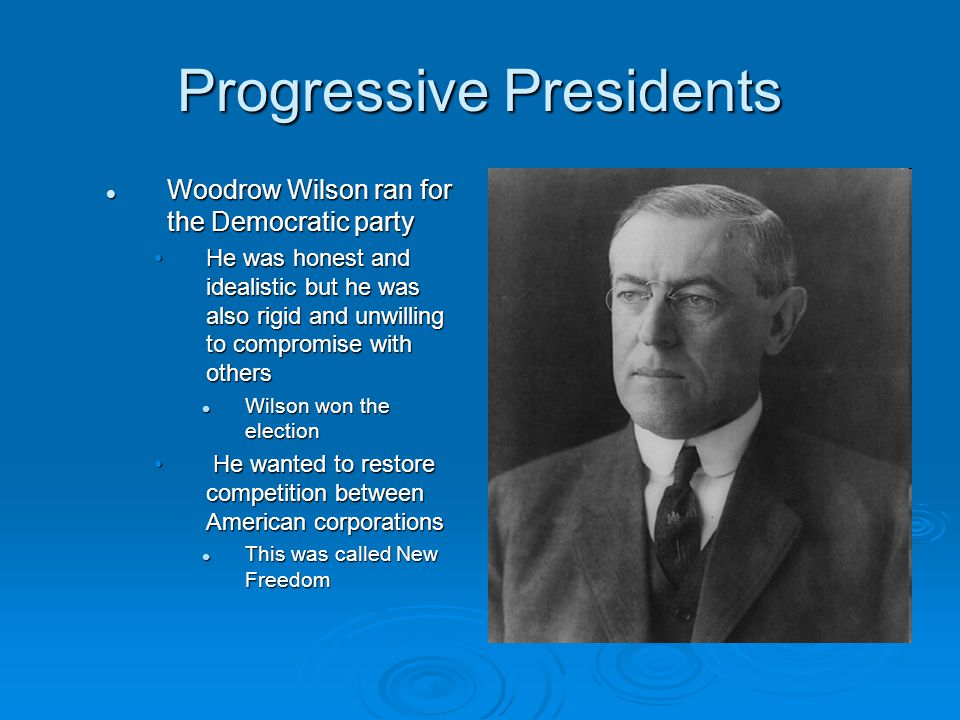 Progressive Presidents Woodrow Wilson ran for the Democratic party Woodrow Wilson ran for the Democratic party He was honest and idealistic but he was also rigid and unwilling to compromise with othersHe was honest and idealistic but he was also rigid and unwilling to compromise with others Wilson won the election Wilson won the election He wanted to restore competition between American corporations He wanted to restore competition between American corporations This was called New Freedom This was called New Freedom