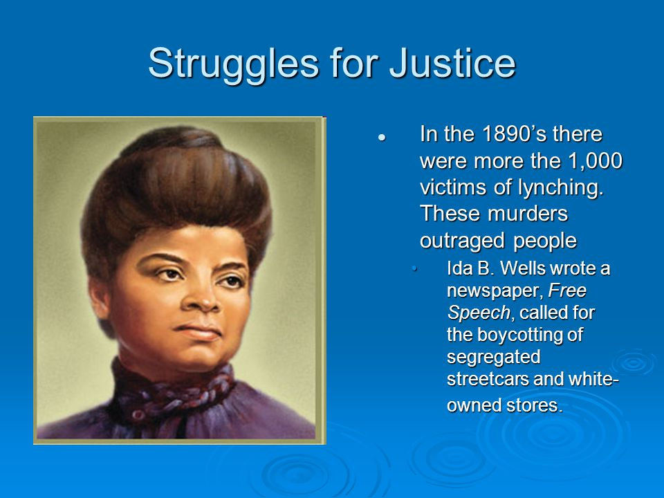Struggles for Justice In the 1890's there were more the 1,000 victims of lynching. These murders outraged people Ida B. Wells wrote a newspaper, Free