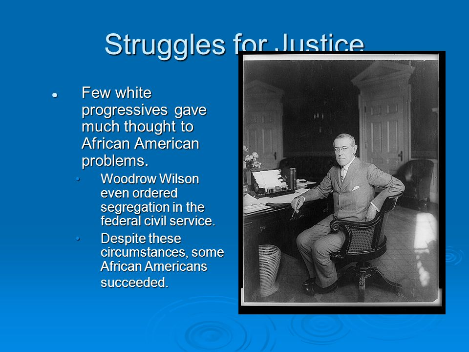 Struggles for Justice Few white progressives gave much thought to African American problems. Few white progressives gave much thought to African Ameri