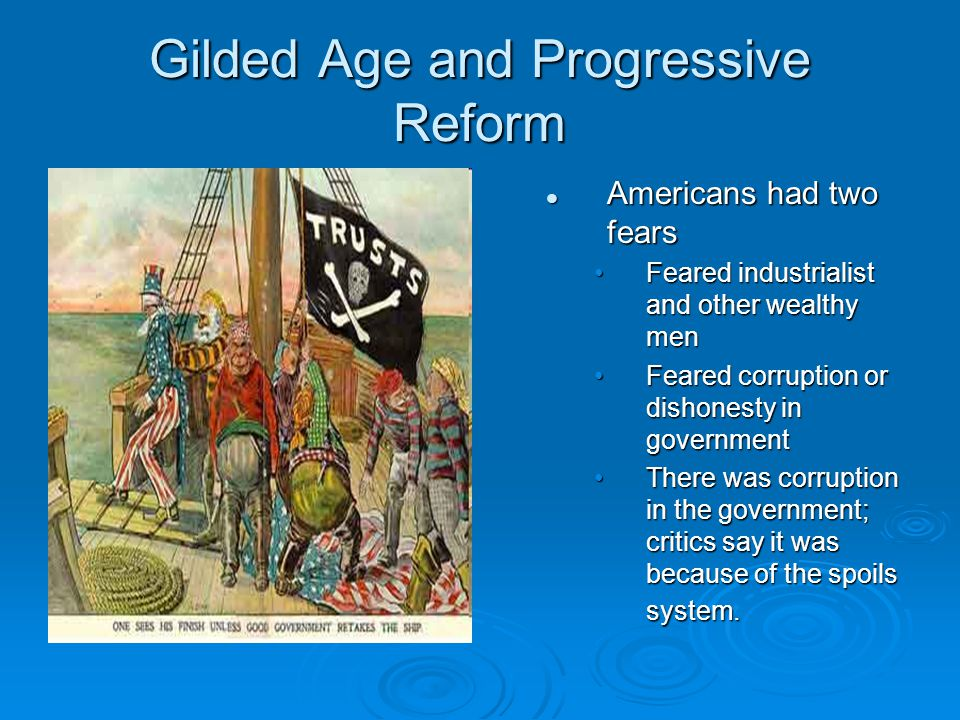 Gilded Age and Progressive Reform Americans had two fears Feared industrialist and other wealthy men Feared corruption or dishonesty in government The