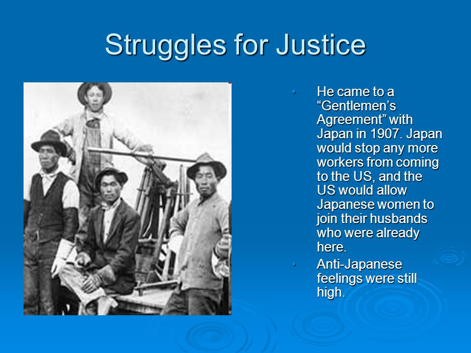 """Struggles for Justice He came to a """"Gentlemen's Agreement"""" with Japan in 1907. Japan would stop any more workers from coming to the US, and the US wou"""