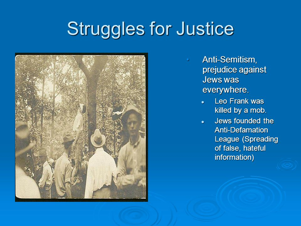 Struggles for Justice Anti-Semitism, prejudice against Jews was everywhere. Leo Frank was killed by a mob. Jews founded the Anti-Defamation League (Sp