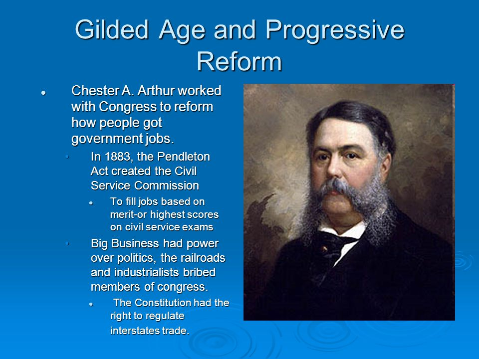 Gilded Age and Progressive Reform Chester A. Arthur worked with Congress to reform how people got government jobs. Chester A. Arthur worked with Congr