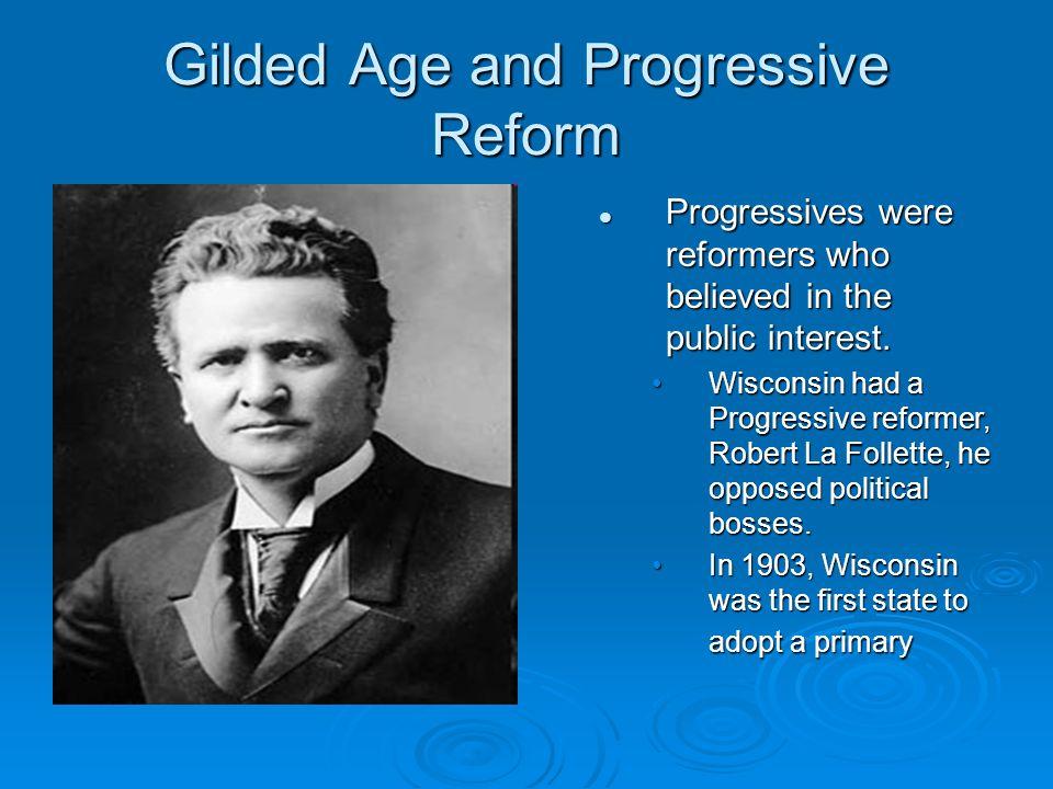 Gilded Age and Progressive Reform Progressives were reformers who believed in the public interest. Wisconsin had a Progressive reformer, Robert La Fol